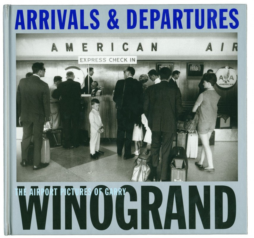 Arrivals and Departures: The Airport Photographs of Garry Winogrand, edited by Alex Harris and Lee Friedlander